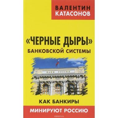 «Черные дыры» банковской системы. Как банкиры минируют Россию. Катасонов В.Ю.