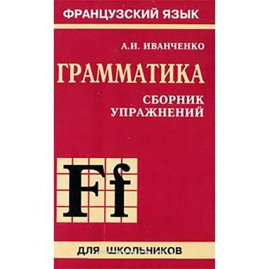 Грамматика французского языка.Сб. упр. ИЗД.2 ( 6-9 класс) Иванченко А.И.