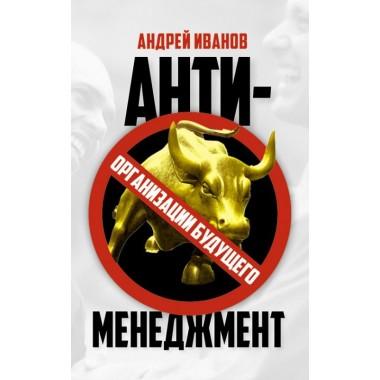 Антименеджмент. Организации будущего. Андрей Иванов