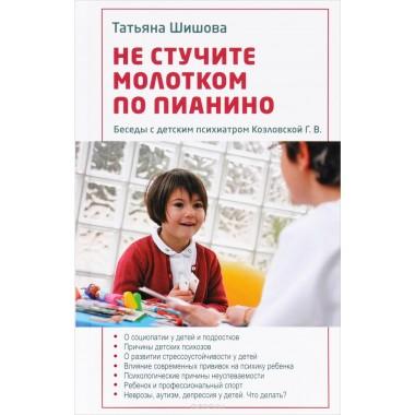 Т. Шишова: Не стучите молотком по пианино. Беседы с детским психиатром Козловской Г. В.