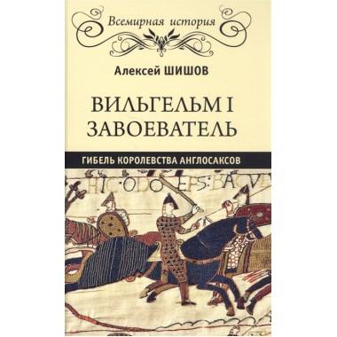 Вильгельм I Завоеватель. Гибель королевства англосаксов. Шишов А.В.