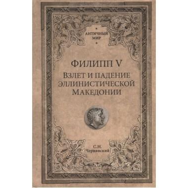 Филипп V. Взлет и падение эллинистической Македонии. Чернявский С.Н.