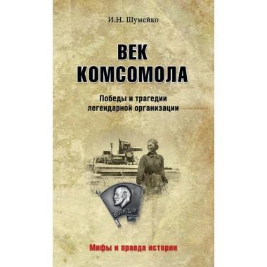 Век комсомола. Победы и трагедии легендарной организации. Шумейко И.Н.