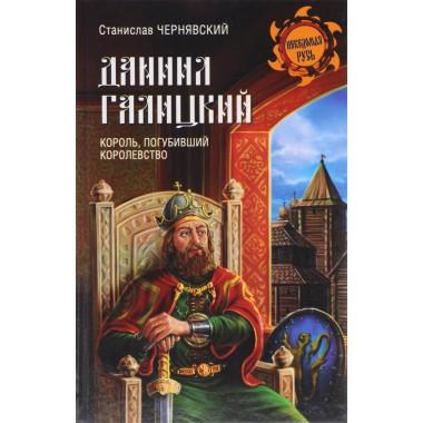 Даниил Галицкий. Король, погубивший королевство. Чернявский С.Н.