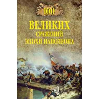 100 великих сражений эпохи Наполеона. Шишов А.В.