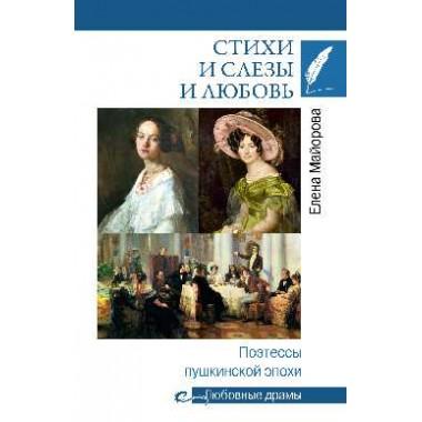 Стихи и слёзы и любовь. Поэтессы пушкинской эпохи. Майорова Е. И.