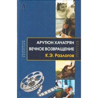 Арутюн Хачатрян: Вечное возвращение. 2-е изд. Разлогов К. Э.